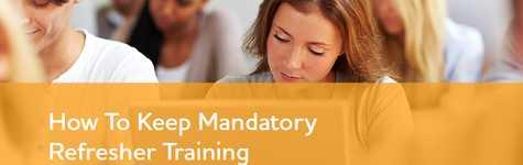How To Keep Mandatory Refresher Training Interesting